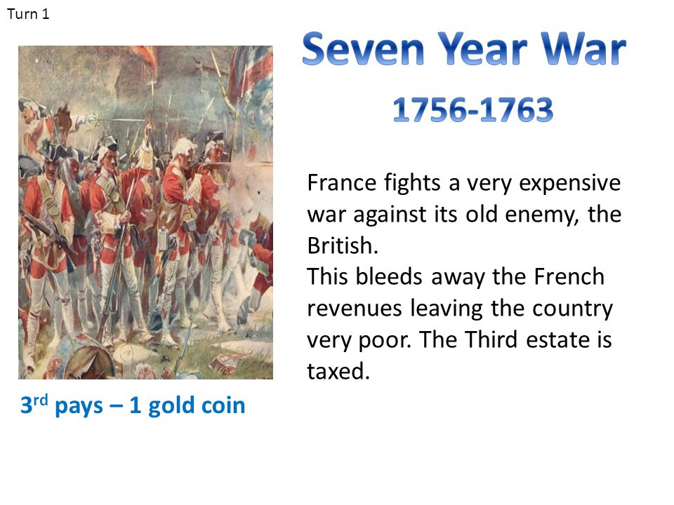 Turn 1 Seven Year War. 1756-1763. France fights a very expensive war against its old enemy, the British.