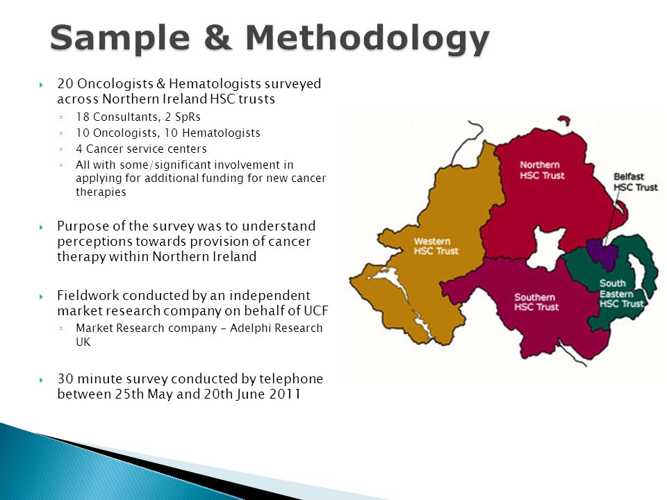Sample & Methodology 20 Oncologists & Hematologists surveyed across Northern Ireland HSC trusts. 18 Consultants, 2 SpRs.