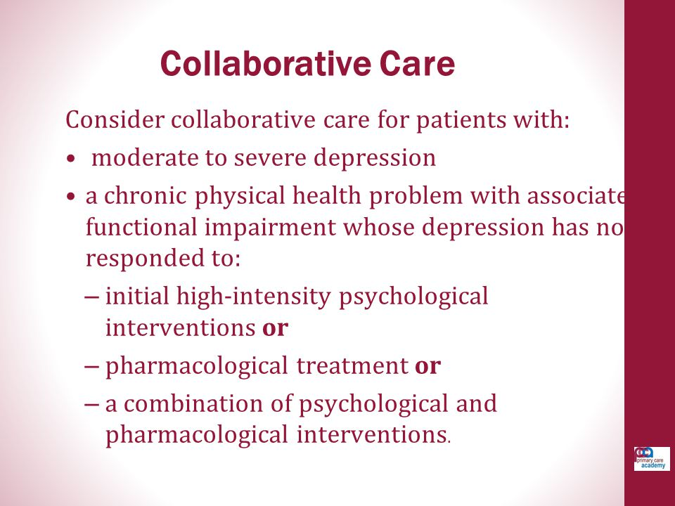 Collaborative Care Consider collaborative care for patients with: