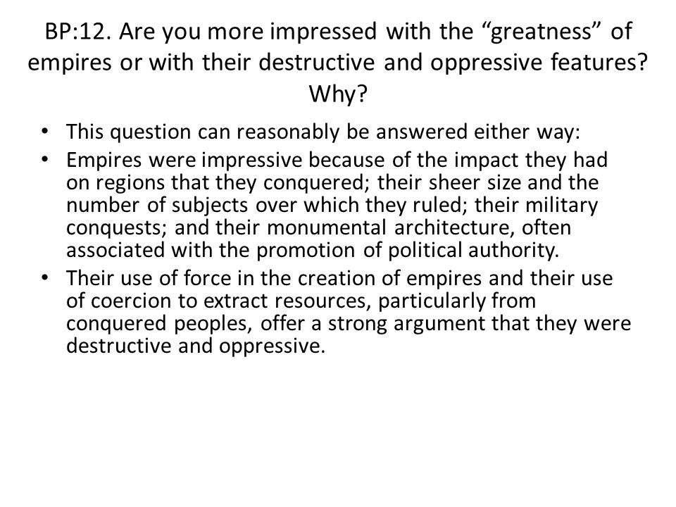 BP:12. Are you more impressed with the greatness of empires or with their destructive and oppressive features Why