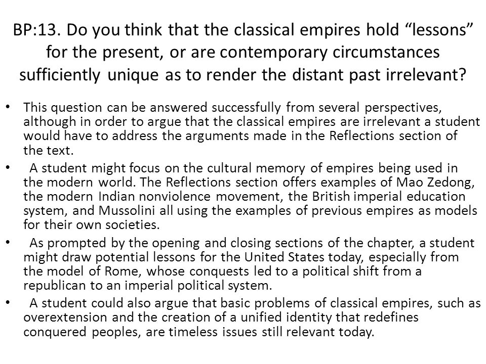 BP:13. Do you think that the classical empires hold lessons for the present, or are contemporary circumstances sufficiently unique as to render the distant past irrelevant