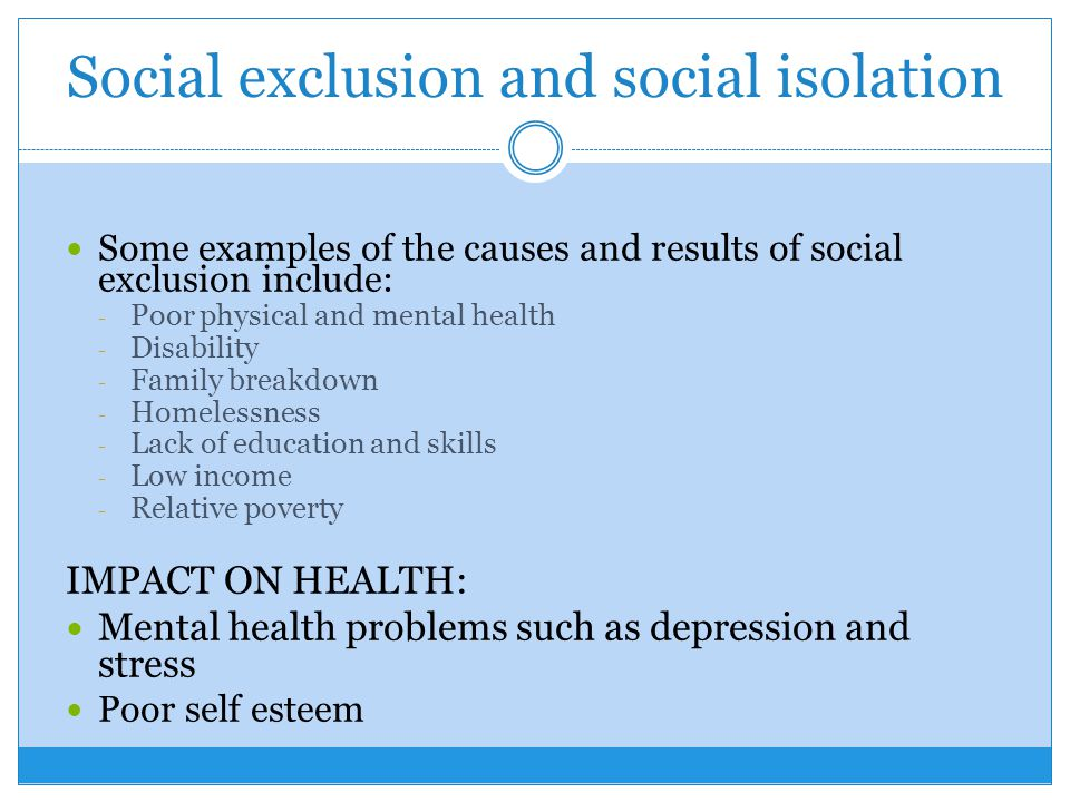 impact of social exclusion on physical and mental health The full question is, explain how mental ill health may have an impact on the individual including: psychological and emotional, practical and financial, the impact of using services, social exclusion and positive impacts.