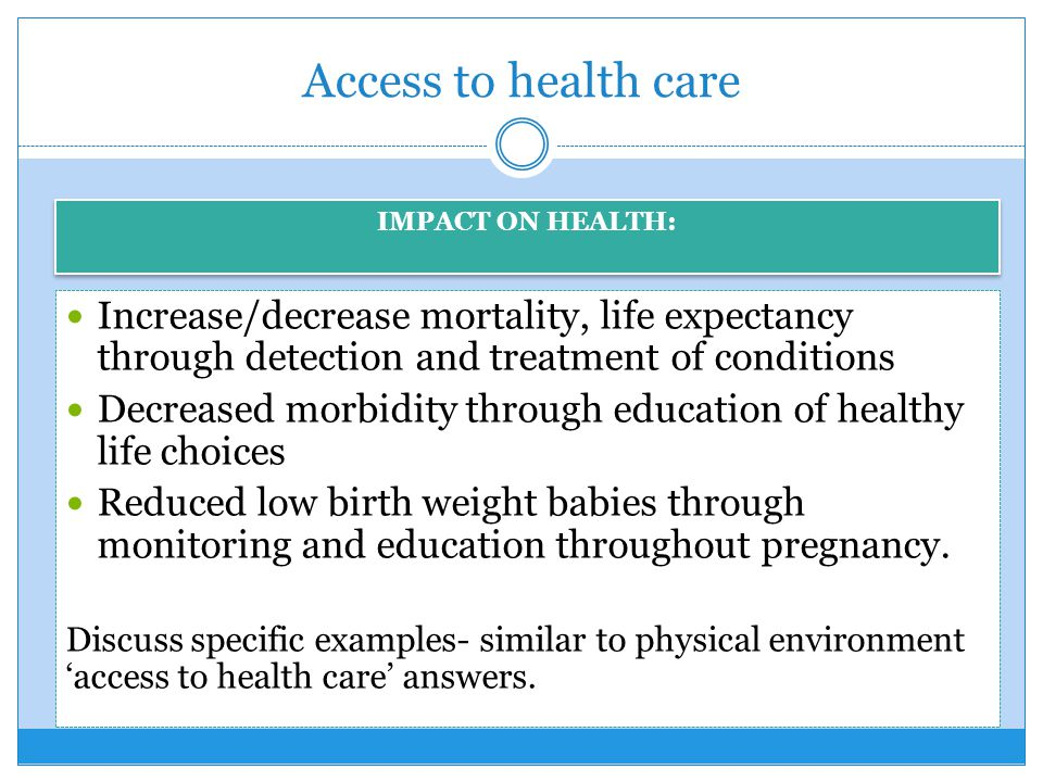 Access to health care IMPACT ON HEALTH: Increase/decrease mortality, life expectancy through detection and treatment of conditions.
