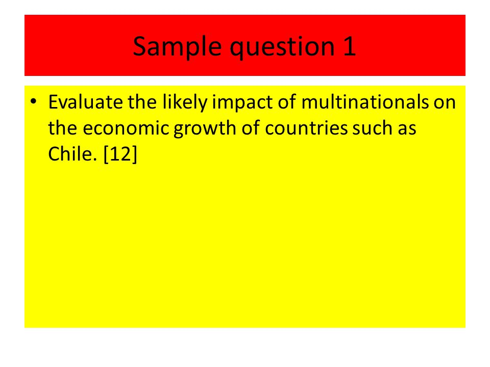 Sample question 1 Evaluate the likely impact of multinationals on the economic growth of countries such as Chile.