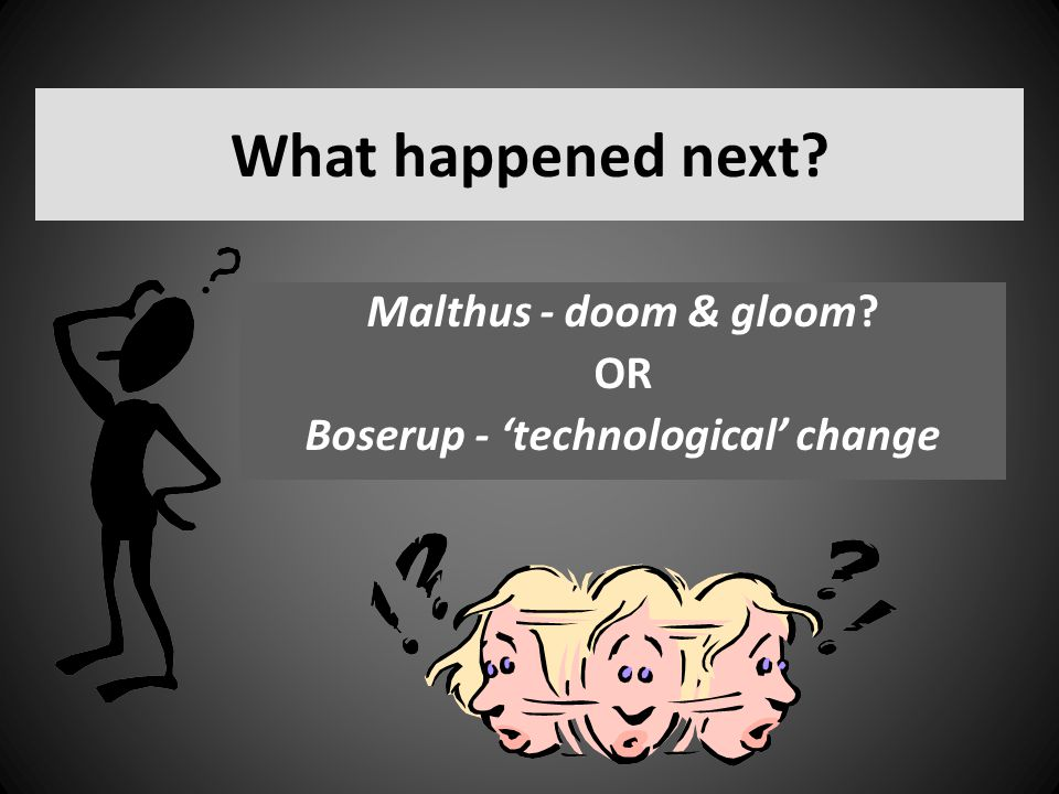 Malthus - doom & gloom OR Boserup - 'technological' change