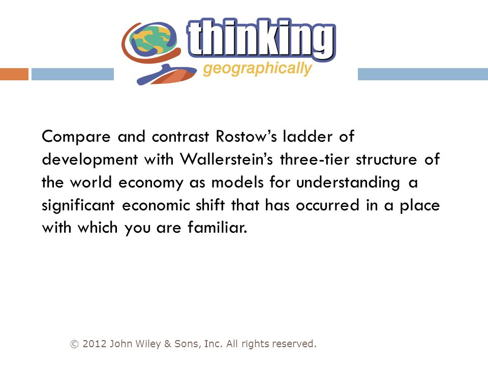 Compare and contrast Rostow's ladder of development with Wallerstein's three-tier structure of the world economy as models for understanding a significant economic shift that has occurred in a place with which you are familiar.