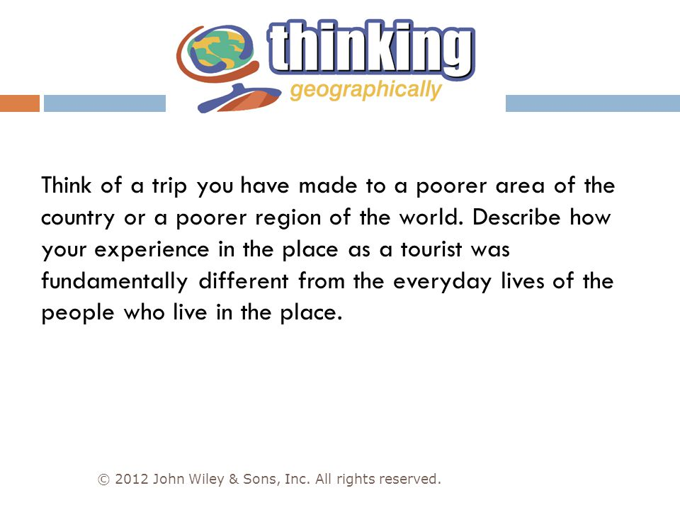 Think of a trip you have made to a poorer area of the country or a poorer region of the world. Describe how your experience in the place as a tourist was fundamentally different from the everyday lives of the people who live in the place.