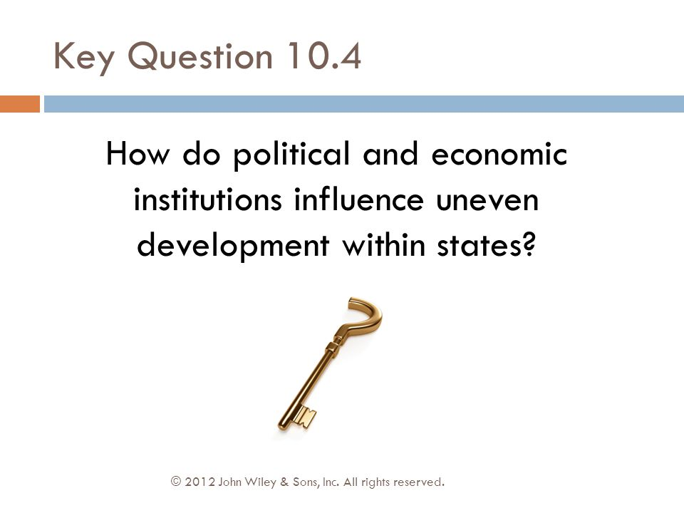 Key Question 10.4 How do political and economic institutions influence uneven development within states