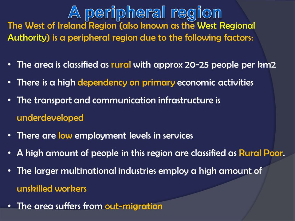A peripheral region The West of Ireland Region (also known as the West Regional Authority) is a peripheral region due to the following factors: