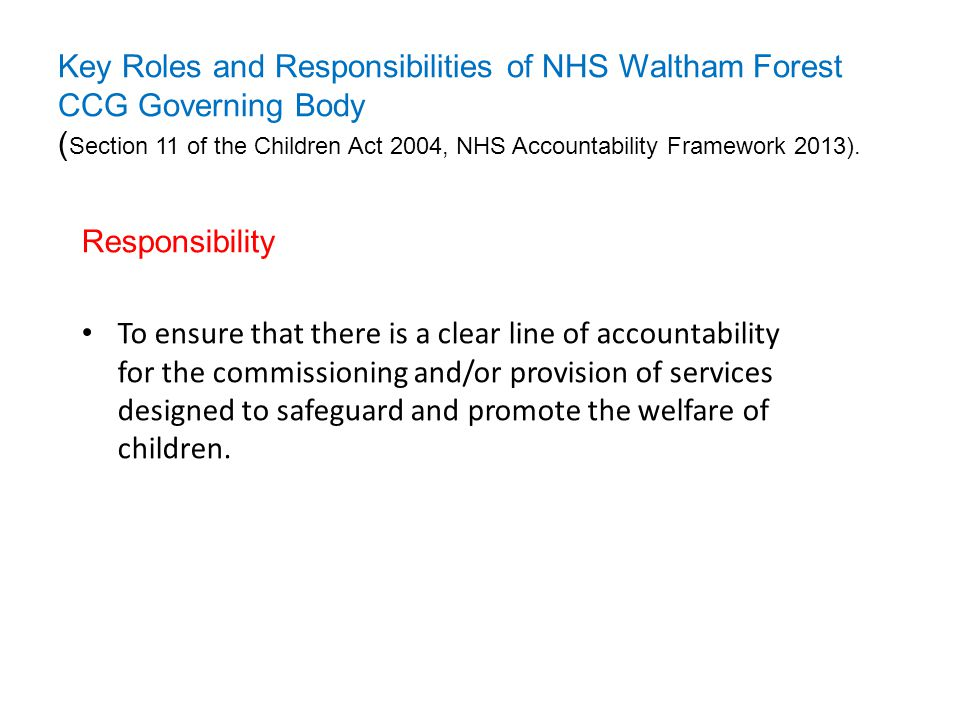 Key Roles and Responsibilities of NHS Waltham Forest CCG Governing Body (Section 11 of the Children Act 2004, NHS Accountability Framework 2013).