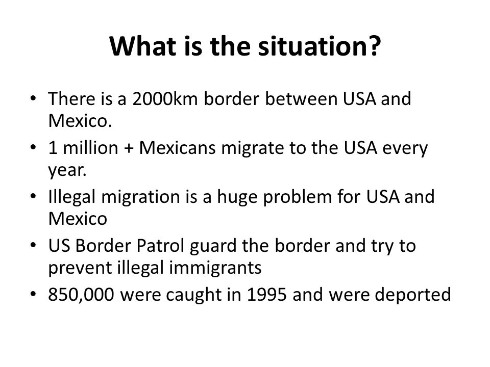 What is the situation There is a 2000km border between USA and Mexico. 1 million + Mexicans migrate to the USA every year.