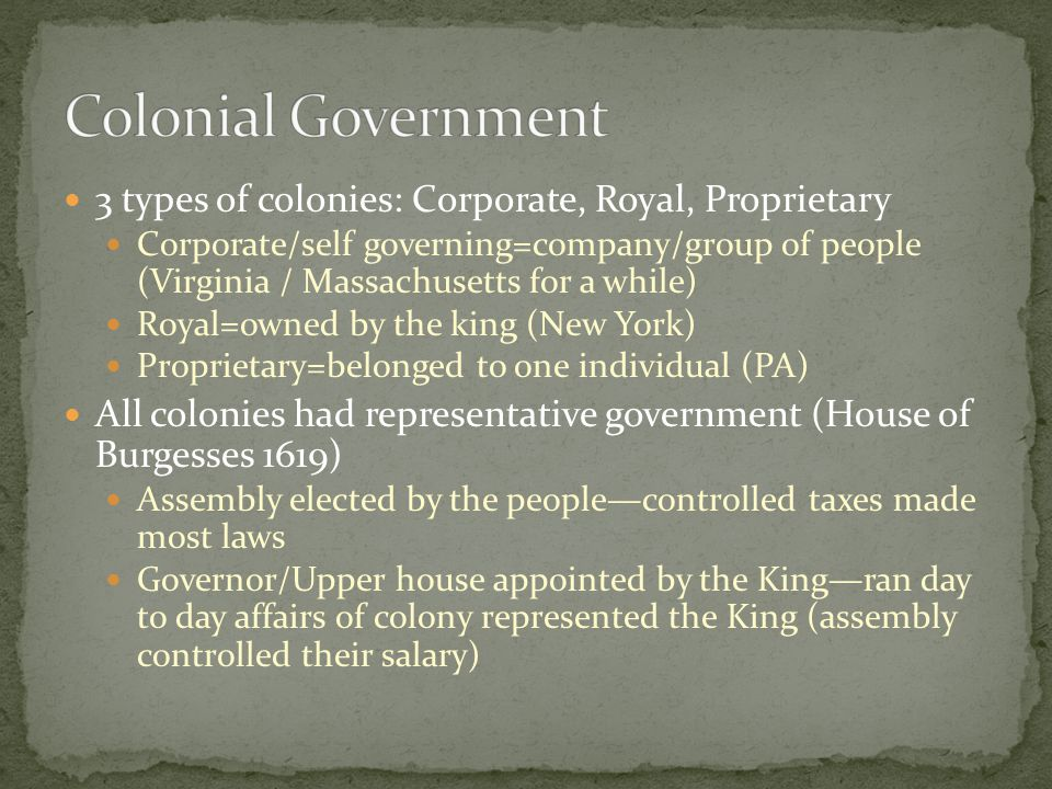 Colonial Government 3 types of colonies: Corporate, Royal, Proprietary