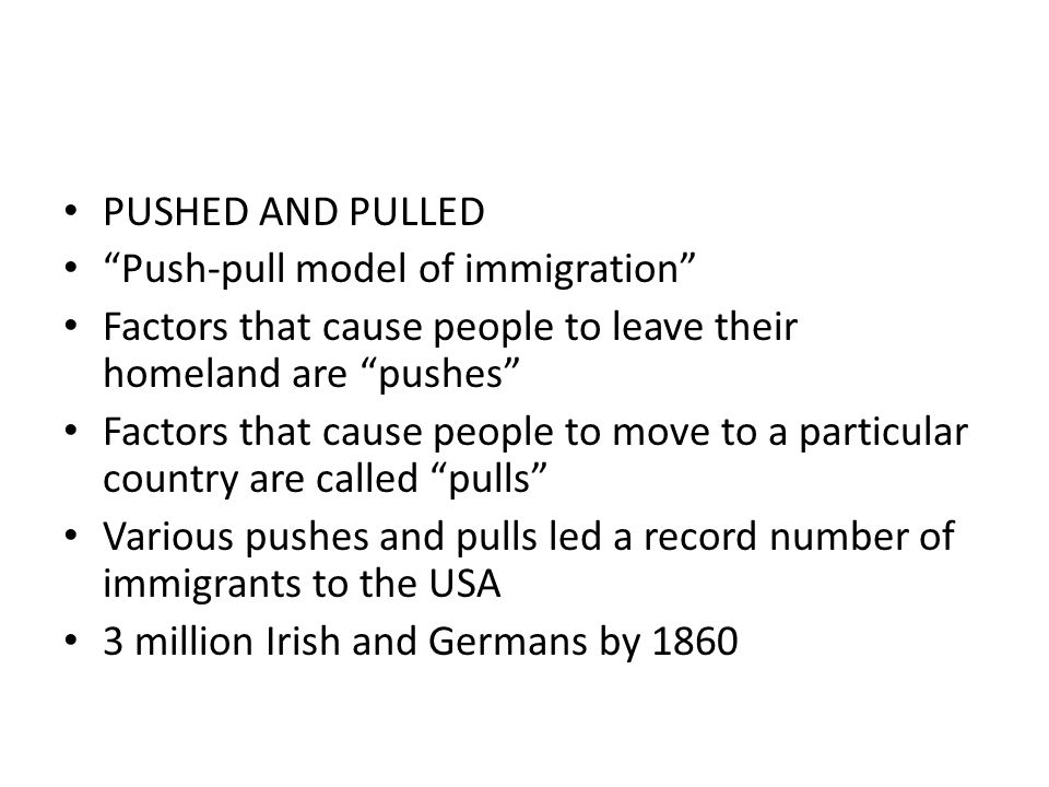 PUSHED AND PULLED Push-pull model of immigration Factors that cause people to leave their homeland are pushes