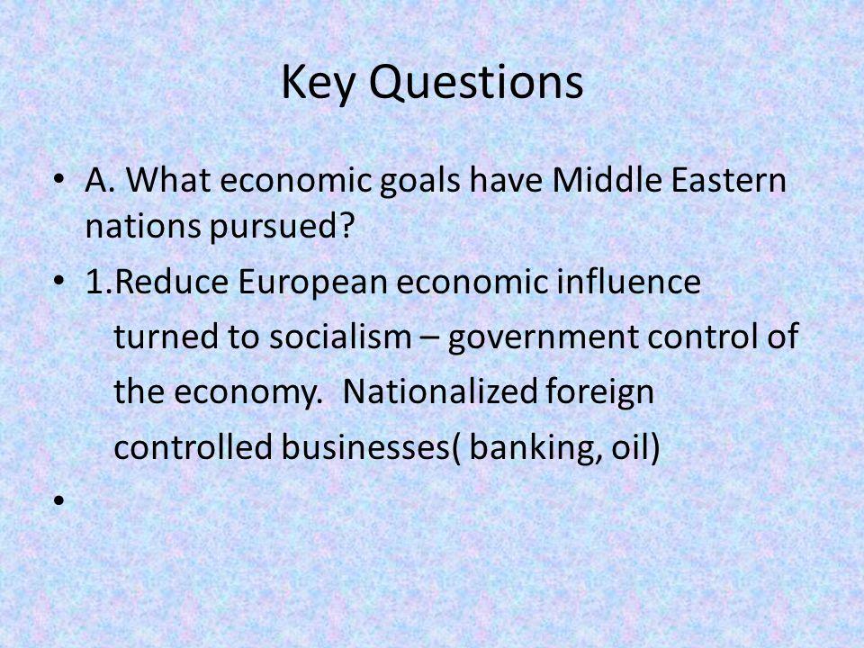 Key Questions A. What economic goals have Middle Eastern nations pursued 1.Reduce European economic influence.