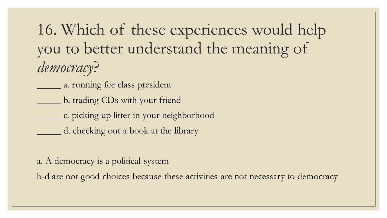 16. Which of these experiences would help you to better understand the meaning of democracy