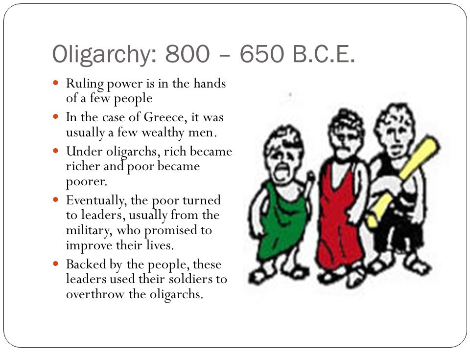 Oligarchy: 800 – 650 B.C.E. Ruling power is in the hands of a few people. In the case of Greece, it was usually a few wealthy men.