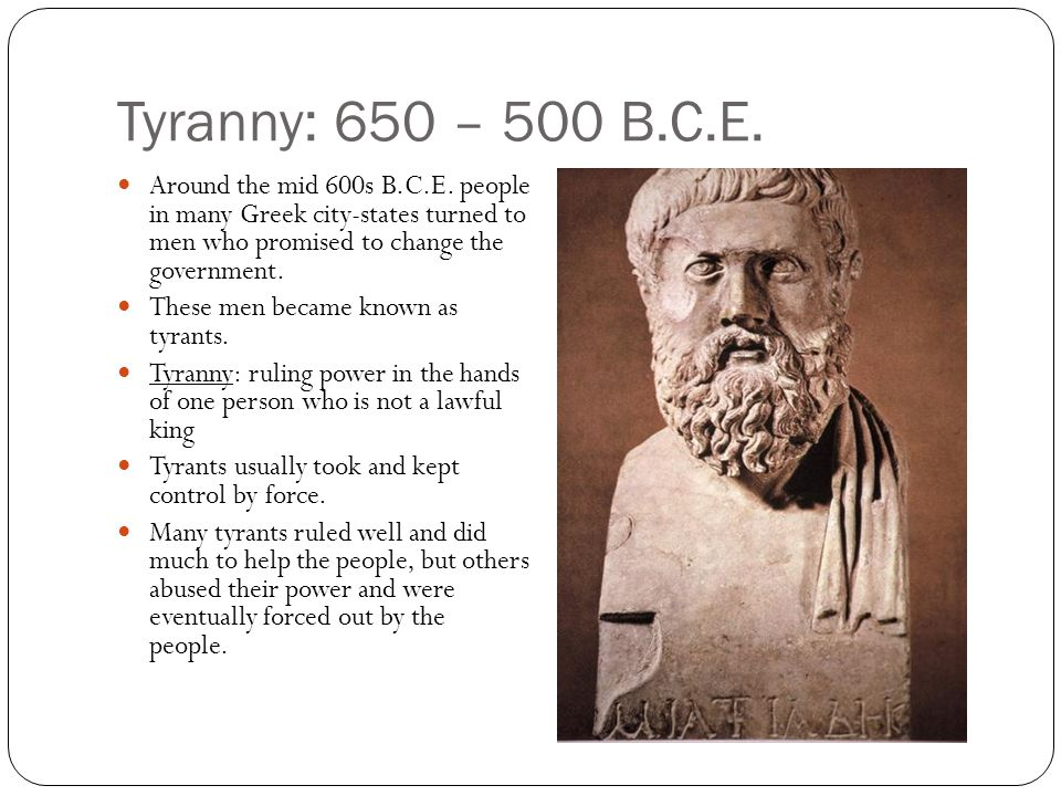 Tyranny: 650 – 500 B.C.E. Around the mid 600s B.C.E. people in many Greek city-states turned to men who promised to change the government.
