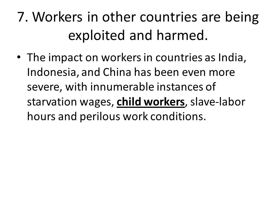 7. Workers in other countries are being exploited and harmed.
