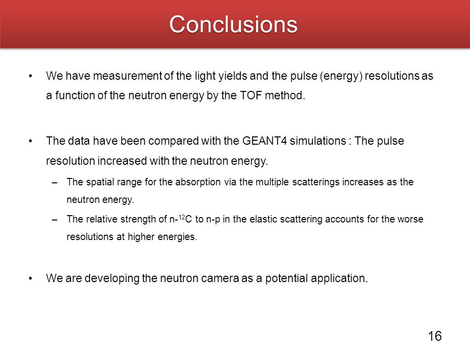 Conclusions We have measurement of the light yields and the pulse (energy) resolutions as a function of the neutron energy by the TOF method.