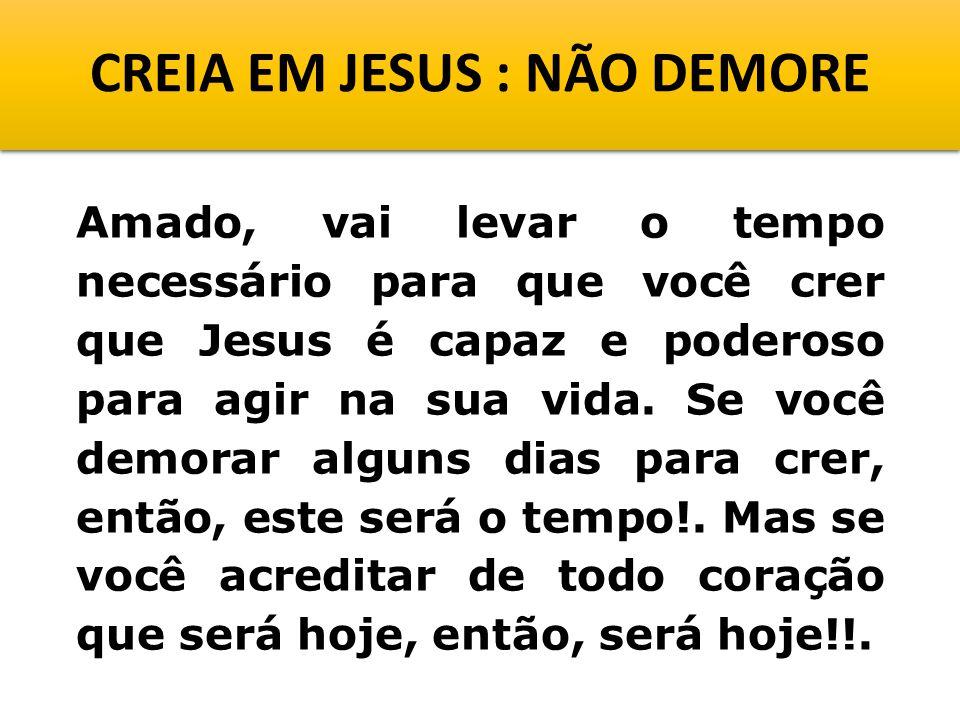 CREIA EM JESUS : NÃO DEMORE