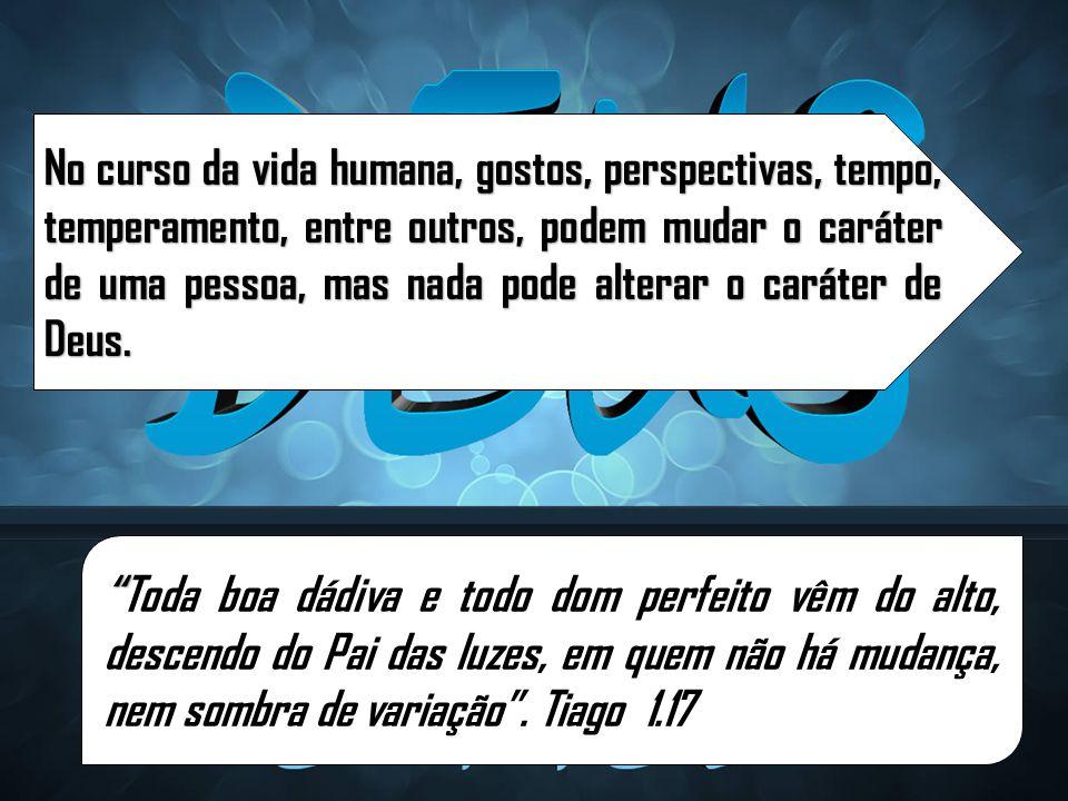 No curso da vida humana, gostos, perspectivas, tempo, temperamento, entre outros, podem mudar o caráter de uma pessoa, mas nada pode alterar o caráter de Deus.