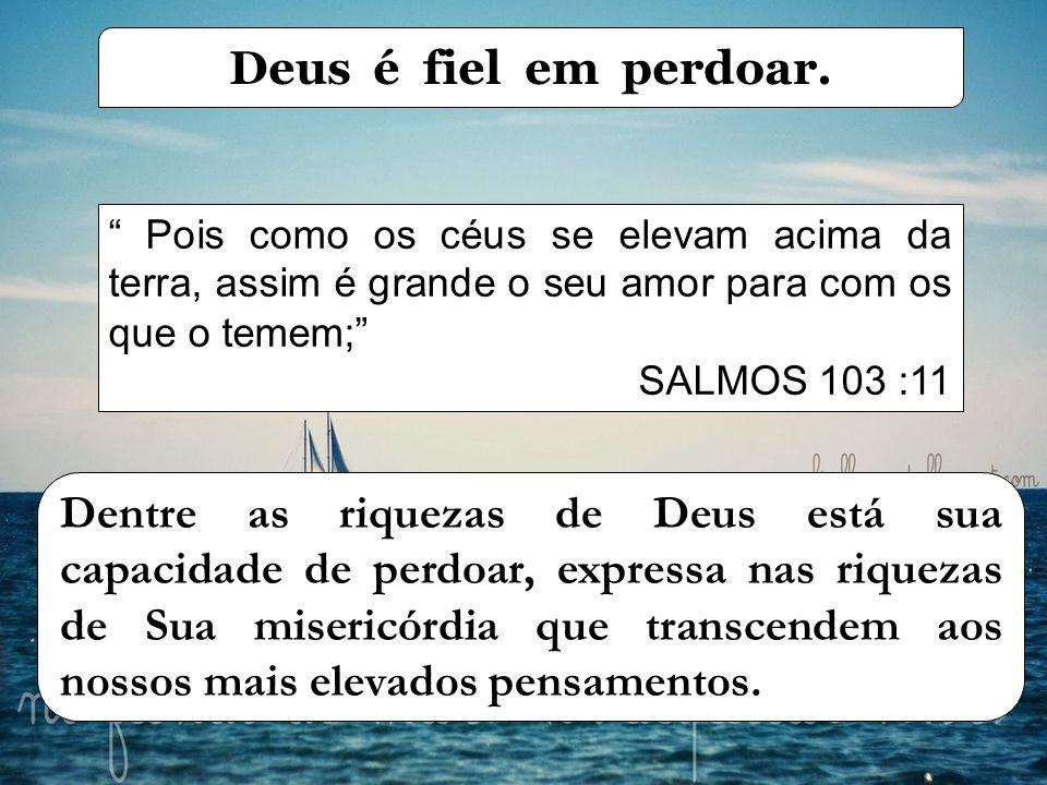 Deus é fiel em perdoar. Pois como os céus se elevam acima da terra, assim é grande o seu amor para com os que o temem;
