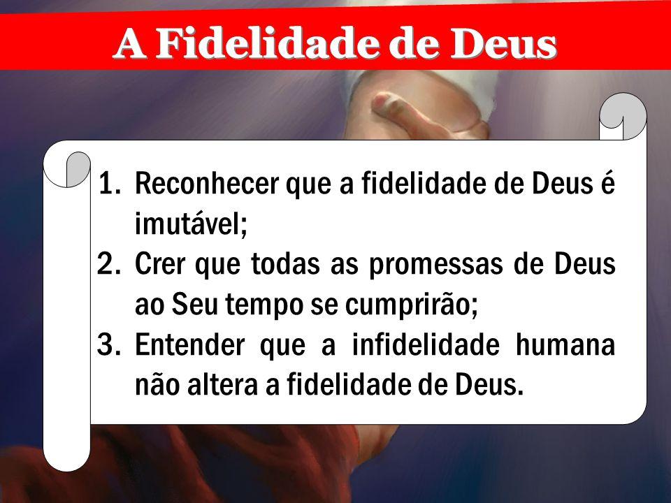 A Fidelidade de Deus Reconhecer que a fidelidade de Deus é imutável;