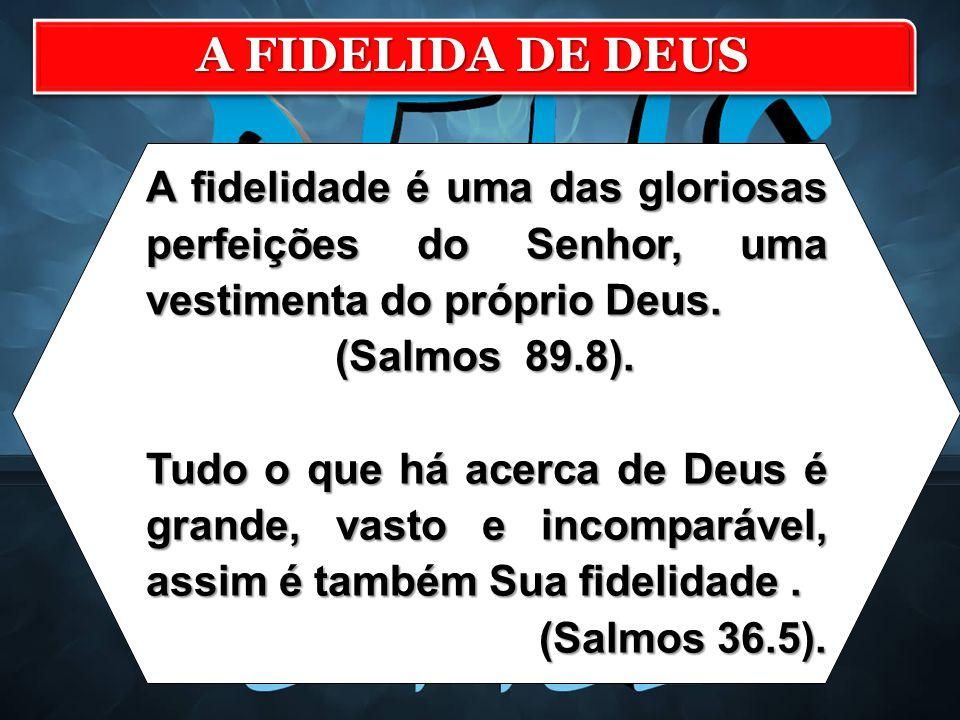 A FIDELIDA DE DEUS A fidelidade é uma das gloriosas perfeições do Senhor, uma vestimenta do próprio Deus.