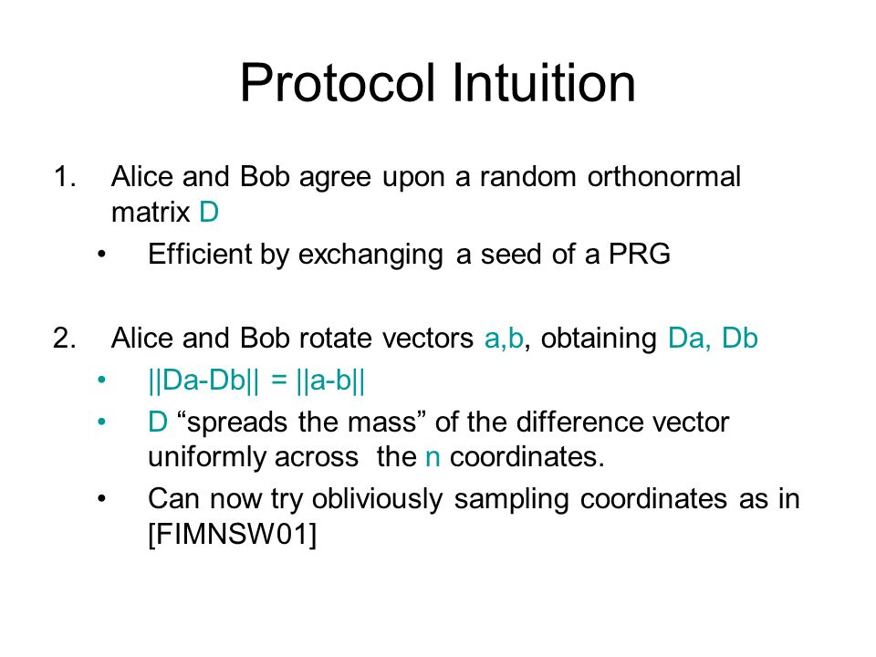 Protocol Intuition Alice and Bob agree upon a random orthonormal matrix D. Efficient by exchanging a seed of a PRG.