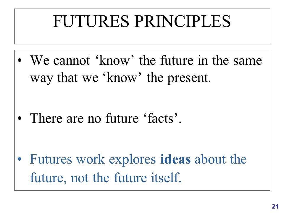 FUTURES PRINCIPLES We cannot 'know' the future in the same way that we 'know' the present. There are no future 'facts'.