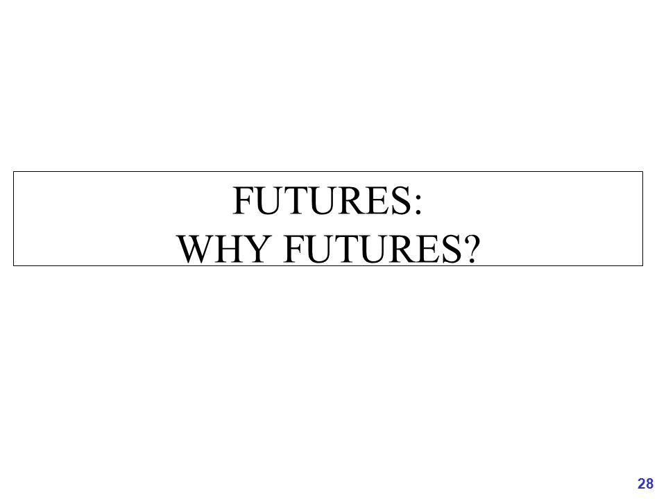 FUTURES: WHY FUTURES 28