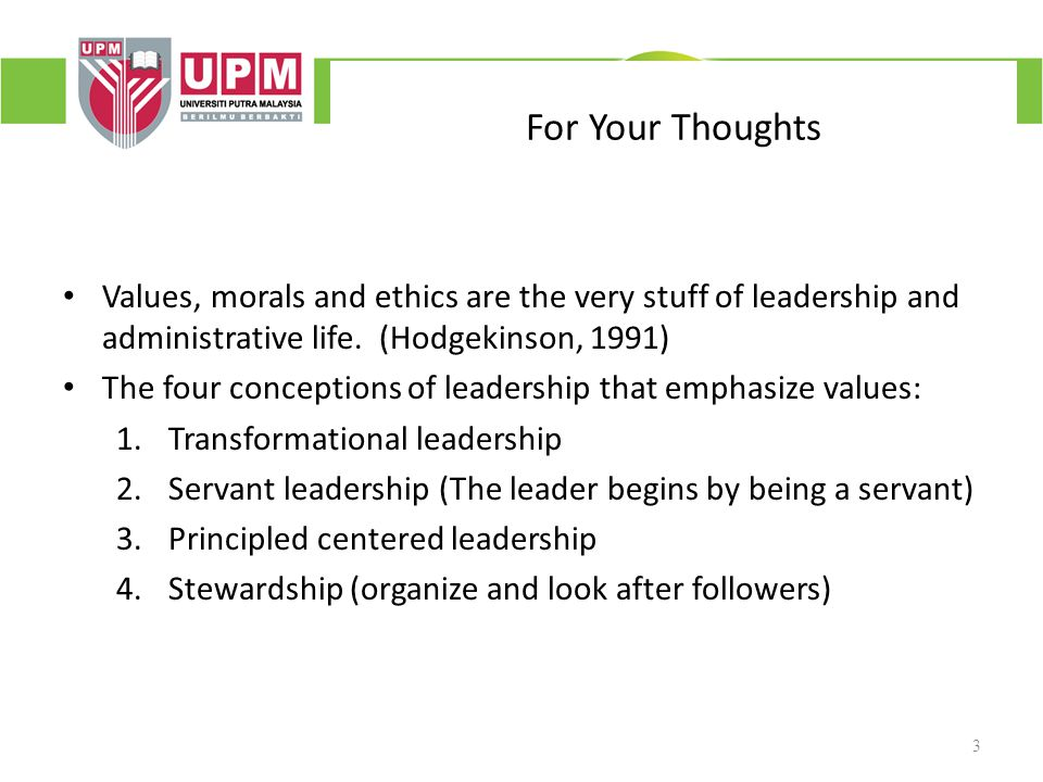 For Your Thoughts Values, morals and ethics are the very stuff of leadership and administrative life. (Hodgekinson, 1991)