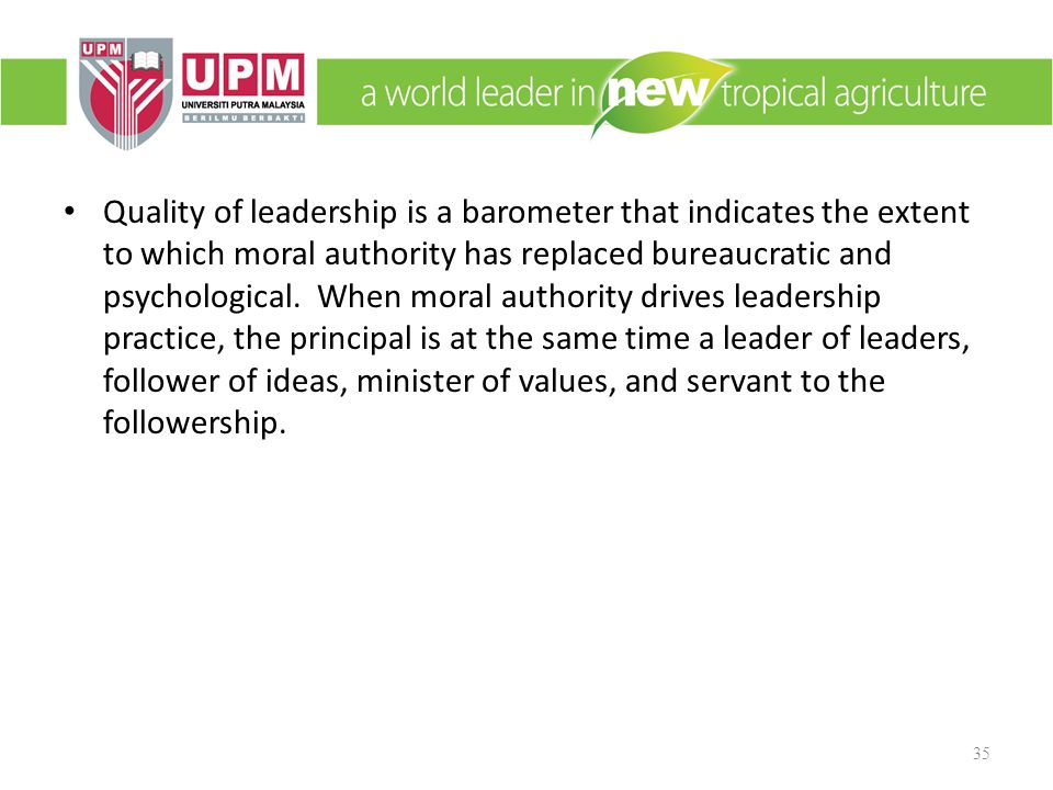 Quality of leadership is a barometer that indicates the extent to which moral authority has replaced bureaucratic and psychological.