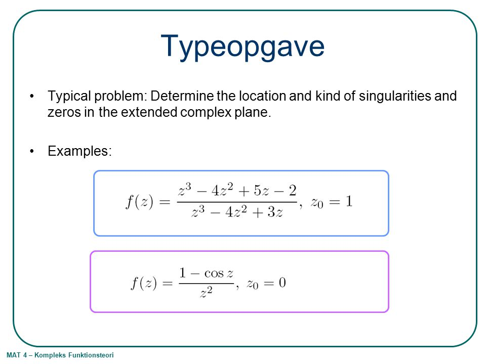 Typeopgave Typical problem: Determine the location and kind of singularities and zeros in the extended complex plane.