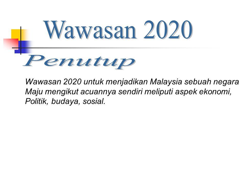 Wawasan 2020 Penutup. Wawasan 2020 untuk menjadikan Malaysia sebuah negara. Maju mengikut acuannya sendiri meliputi aspek ekonomi,
