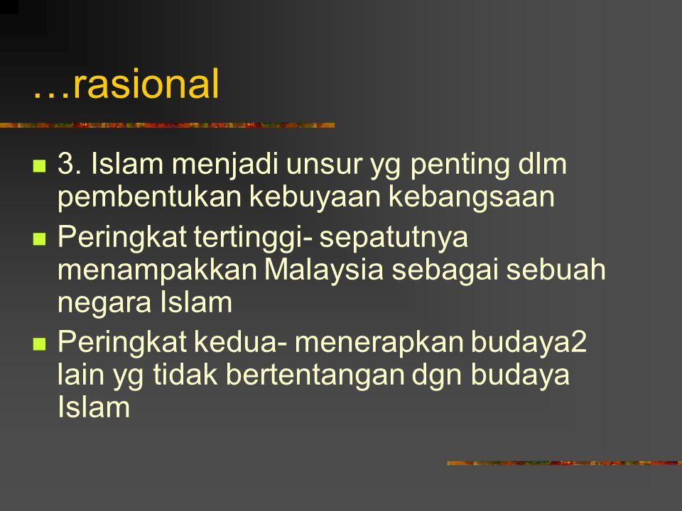 …rasional 3. Islam menjadi unsur yg penting dlm pembentukan kebuyaan kebangsaan.