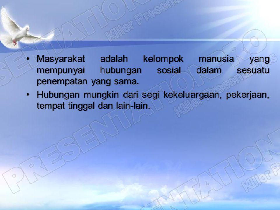 Masyarakat adalah kelompok manusia yang mempunyai hubungan sosial dalam sesuatu penempatan yang sama.