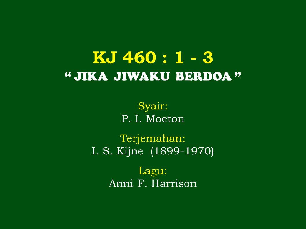 KJ 460 : 1 - 3 JIKA JIWAKU BERDOA Syair: P. I. Moeton Terjemahan: