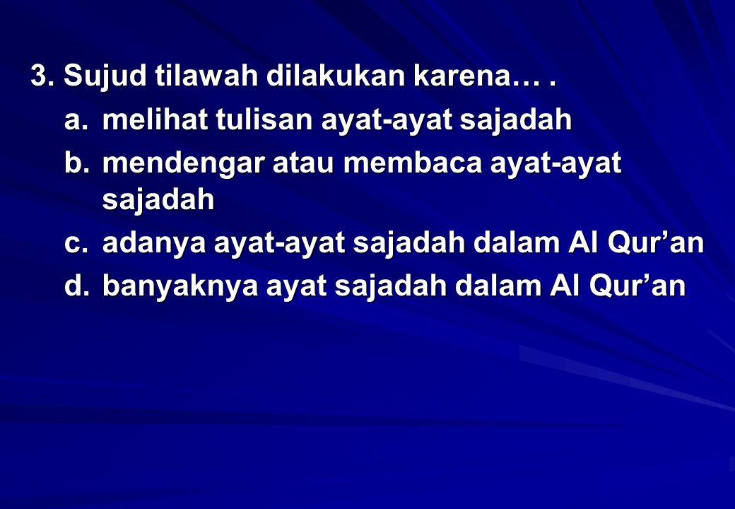 3. Sujud tilawah dilakukan karena… .
