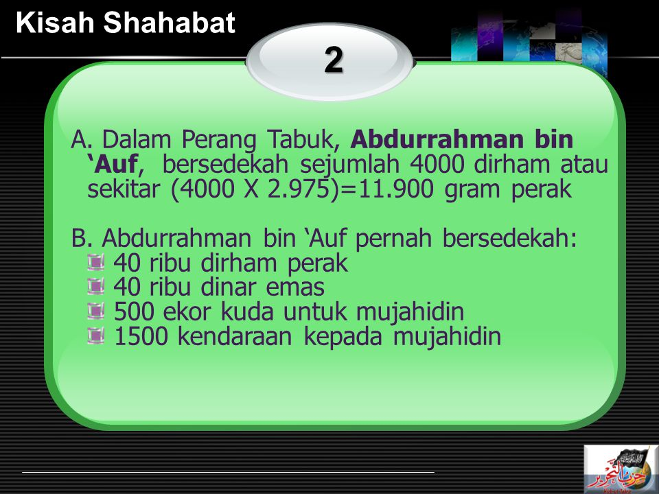 Kisah Shahabat 2. A. Dalam Perang Tabuk, Abdurrahman bin 'Auf, bersedekah sejumlah 4000 dirham atau sekitar (4000 X 2.975)=11.900 gram perak.