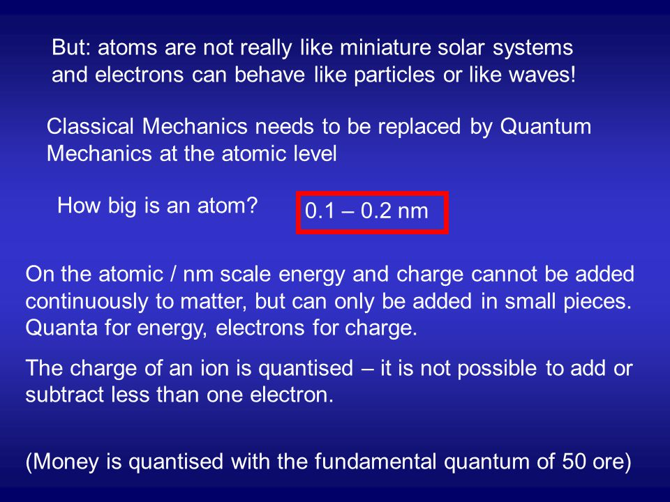 But: atoms are not really like miniature solar systems and electrons can behave like particles or like waves!