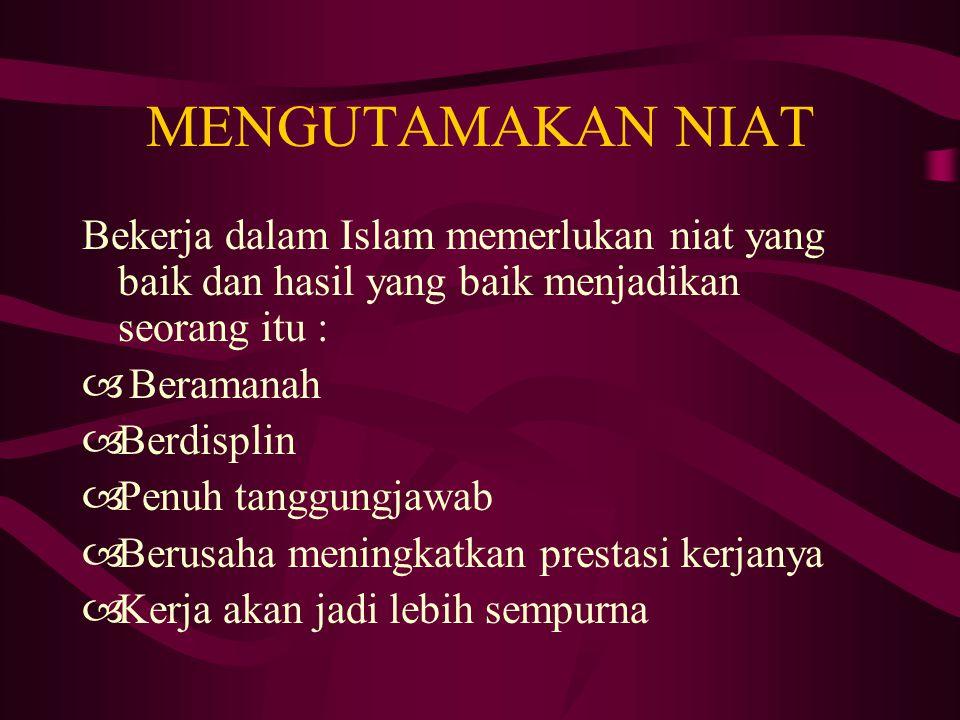 MENGUTAMAKAN NIAT Bekerja dalam Islam memerlukan niat yang baik dan hasil yang baik menjadikan seorang itu :