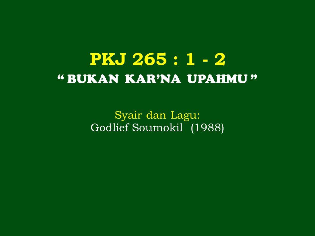 PKJ 265 : 1 - 2 BUKAN KAR'NA UPAHMU Syair dan Lagu: