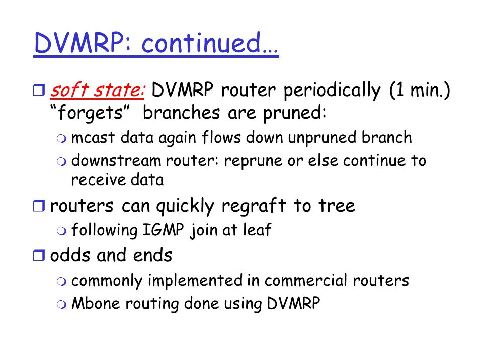 DVMRP: continued… soft state: DVMRP router periodically (1 min.) forgets branches are pruned: mcast data again flows down unpruned branch.
