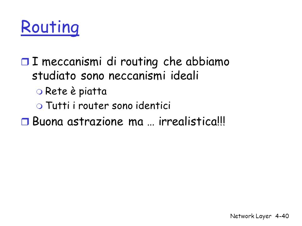 Routing I meccanismi di routing che abbiamo studiato sono neccanismi ideali. Rete è piatta. Tutti i router sono identici.