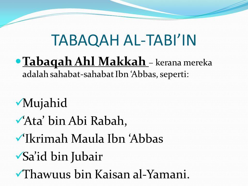 TABAQAH AL-TABI'IN Tabaqah Ahl Makkah – kerana mereka adalah sahabat-sahabat Ibn 'Abbas, seperti: Mujahid.