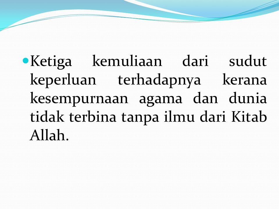 Ketiga kemuliaan dari sudut keperluan terhadapnya kerana kesempurnaan agama dan dunia tidak terbina tanpa ilmu dari Kitab Allah.