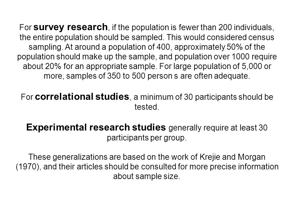For survey research, if the population is fewer than 200 individuals, the entire population should be sampled. This would considered census sampling. At around a population of 400, approximately 50% of the population should make up the sample, and population over 1000 require about 20% for an appropriate sample. For large population of 5,000 or more, samples of 350 to 500 person s are often adequate.