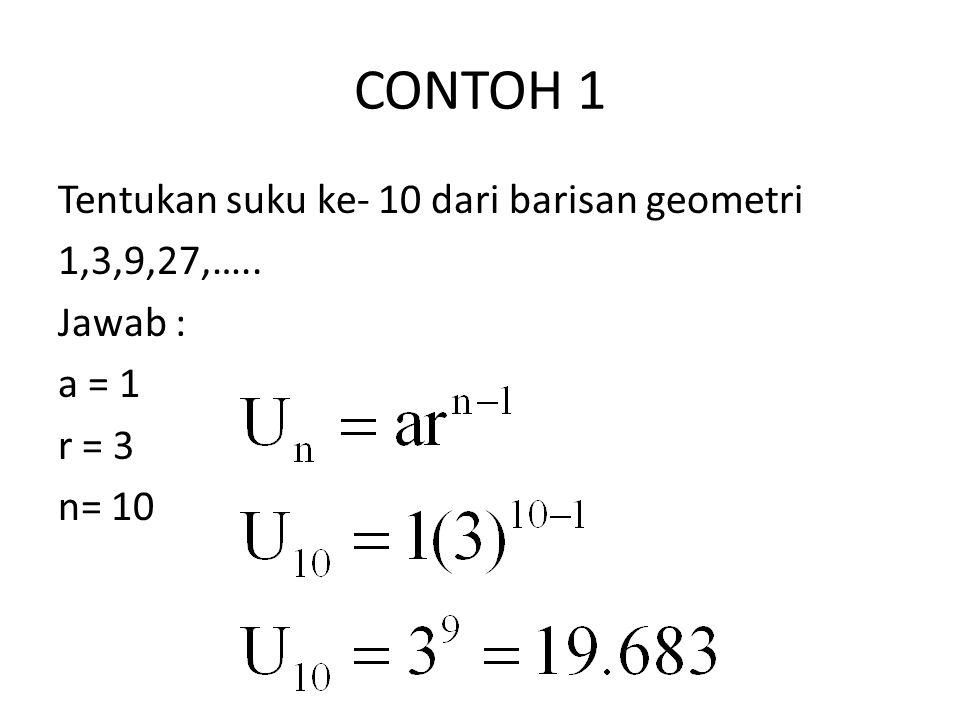 CONTOH 1 Tentukan suku ke- 10 dari barisan geometri 1,3,9,27,….. Jawab : a = 1 r = 3 n= 10