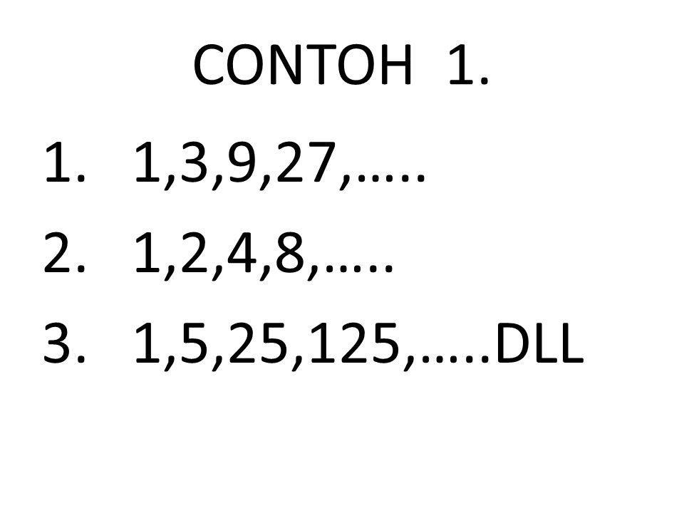CONTOH 1. 1,3,9,27,….. 1,2,4,8,….. 1,5,25,125,…..DLL